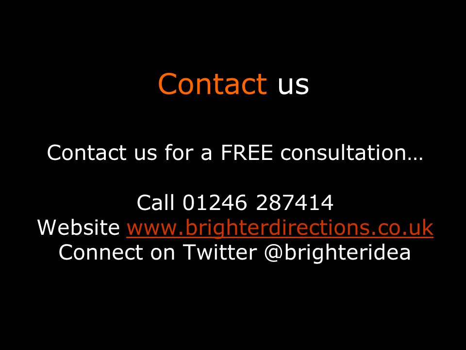 Contact us Contact us for a FREE consultation… Call 01246 287414 Website www.brighterdirections.co.ukwww.brighterdirections.co.uk Connect on Twitter @