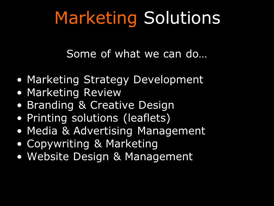 Marketing Solutions Some of what we can do… Marketing Strategy Development Marketing Review Branding & Creative Design Printing solutions (leaflets) M