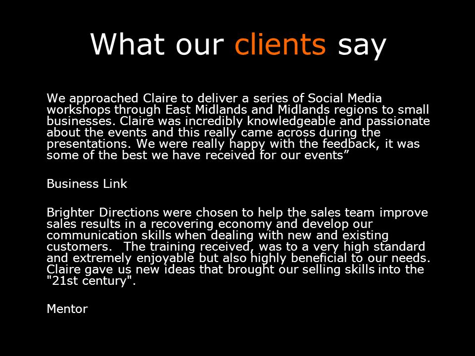 What our clients say We approached Claire to deliver a series of Social Media workshops through East Midlands and Midlands regions to small businesses.