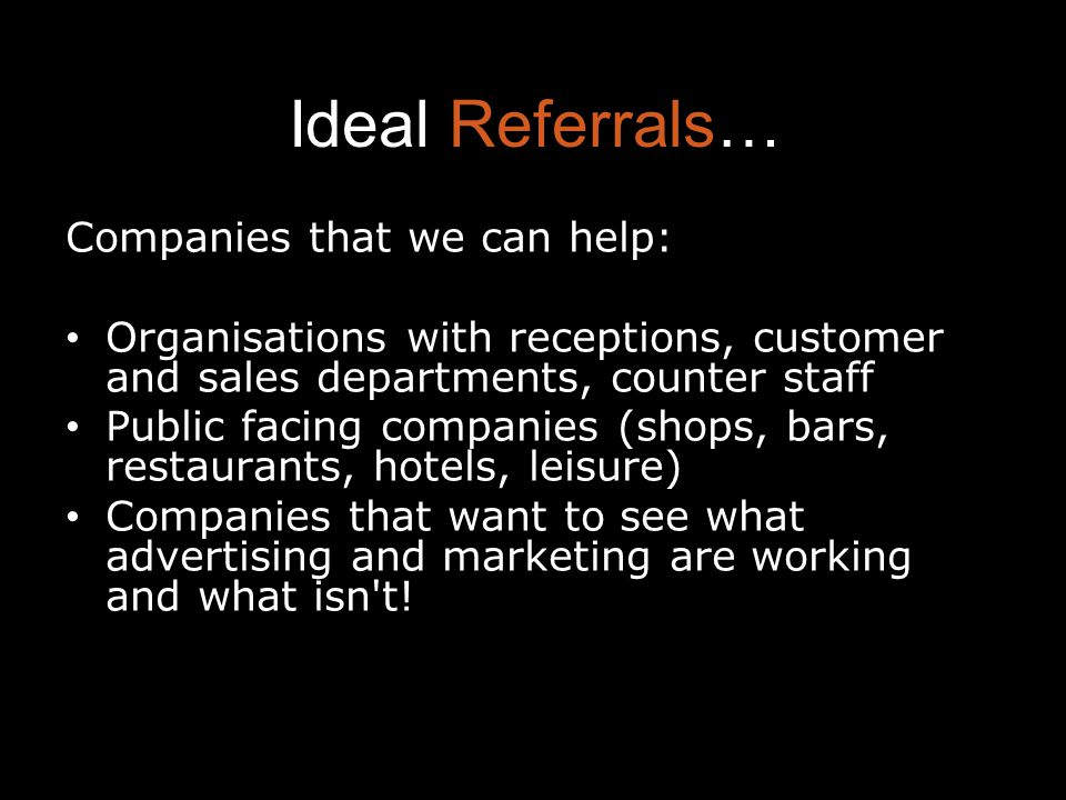 Ideal Referrals… Companies that we can help: Organisations with receptions, customer and sales departments, counter staff Public facing companies (shops, bars, restaurants, hotels, leisure) Companies that want to see what advertising and marketing are working and what isn t!