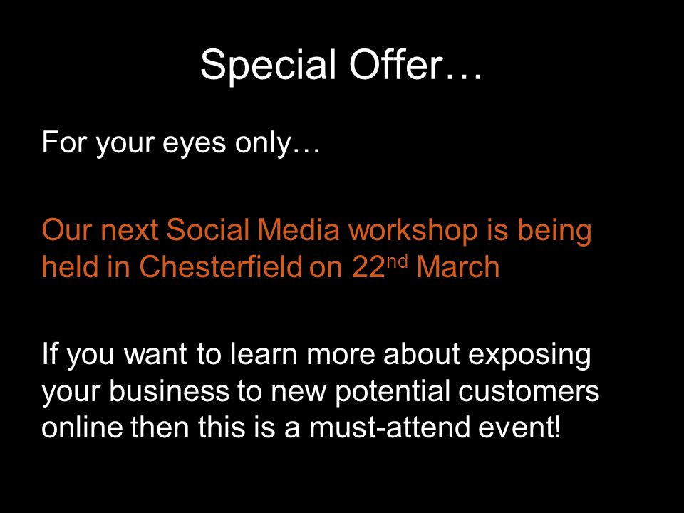 Special Offer… For your eyes only… Our next Social Media workshop is being held in Chesterfield on 22 nd March If you want to learn more about exposing your business to new potential customers online then this is a must-attend event!
