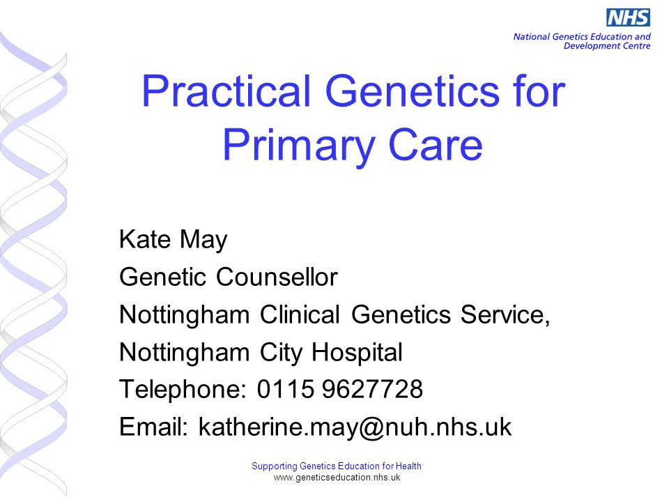 Supporting Genetics Education for Health www.geneticseducation.nhs.uk Practical Genetics for Primary Care Kate May Genetic Counsellor Nottingham Clini