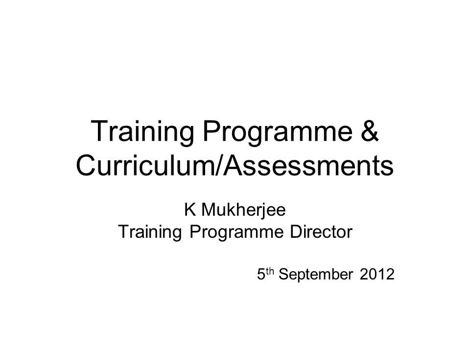 Training Programme & Curriculum/Assessments K Mukherjee Training Programme Director 5 th September 2012
