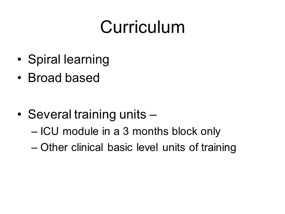 Curriculum Spiral learning Broad based Several training units – –ICU module in a 3 months block only –Other clinical basic level units of training