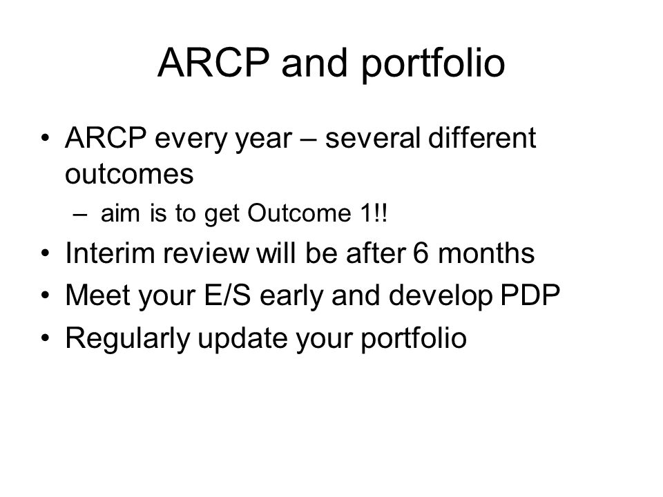 ARCP and portfolio ARCP every year – several different outcomes – aim is to get Outcome 1!.
