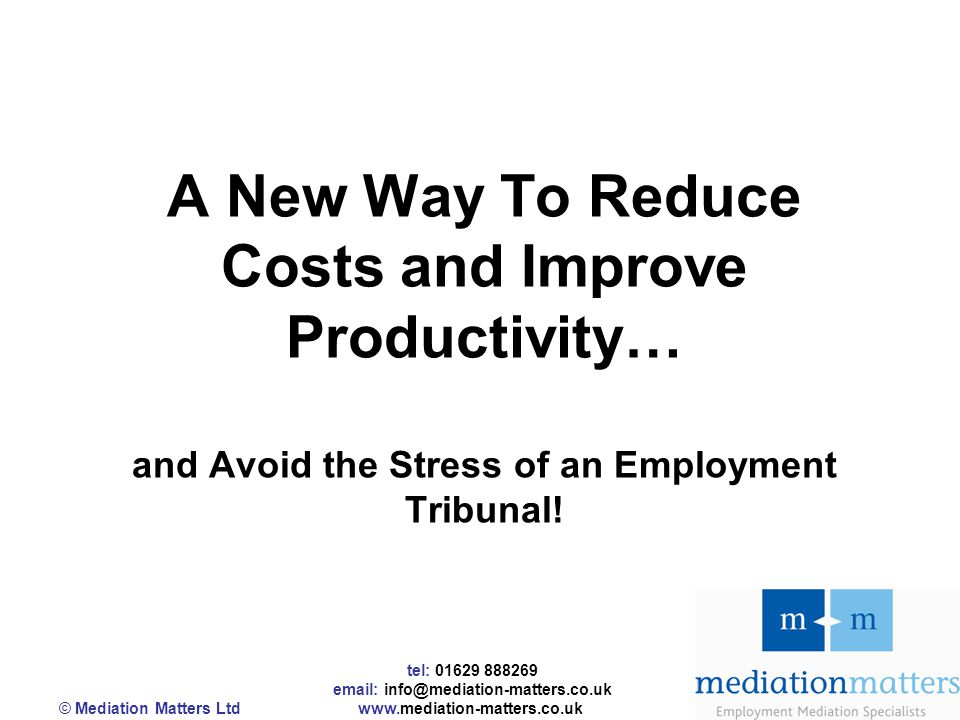tel: 01629 888269 email: info@mediation-matters.co.uk © Mediation Matters Ltd www.mediation-matters.co.uk A New Way To Reduce Costs and Improve Productivity… and Avoid the Stress of an Employment Tribunal!