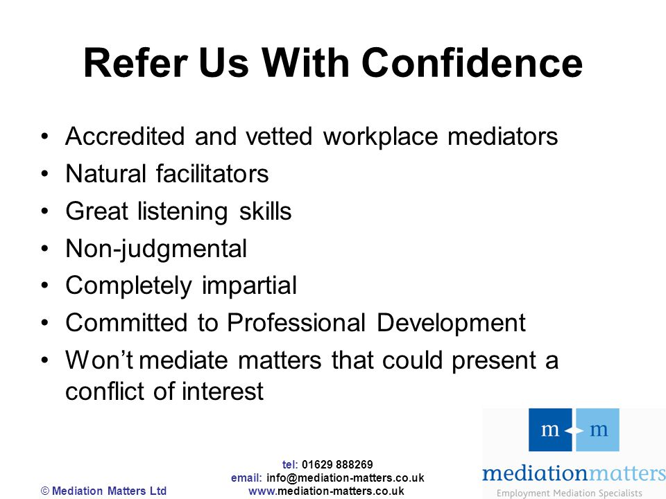 tel: 01629 888269 email: info@mediation-matters.co.uk © Mediation Matters Ltd www.mediation-matters.co.uk Refer Us With Confidence Accredited and vetted workplace mediators Natural facilitators Great listening skills Non-judgmental Completely impartial Committed to Professional Development Won't mediate matters that could present a conflict of interest