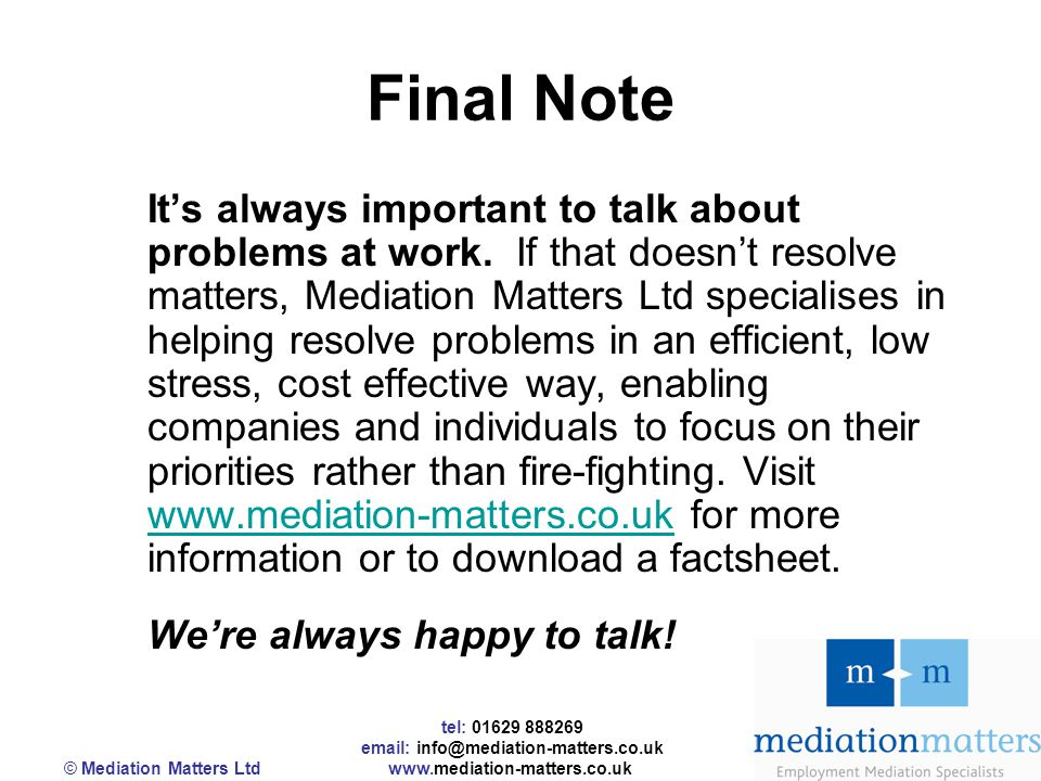 tel: 01629 888269 email: info@mediation-matters.co.uk © Mediation Matters Ltd www.mediation-matters.co.uk Final Note It's always important to talk about problems at work.