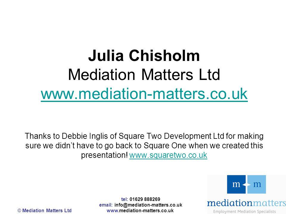 tel: 01629 888269 email: info@mediation-matters.co.uk © Mediation Matters Ltd www.mediation-matters.co.uk Julia Chisholm Mediation Matters Ltd www.med