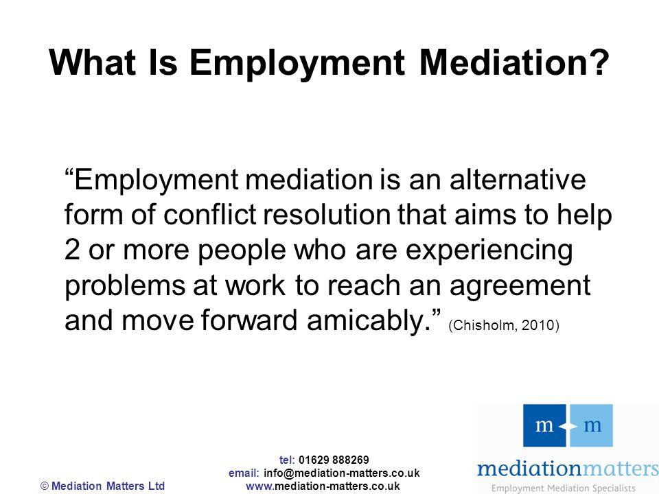 tel: 01629 888269 email: info@mediation-matters.co.uk © Mediation Matters Ltd www.mediation-matters.co.uk What Is Employment Mediation.