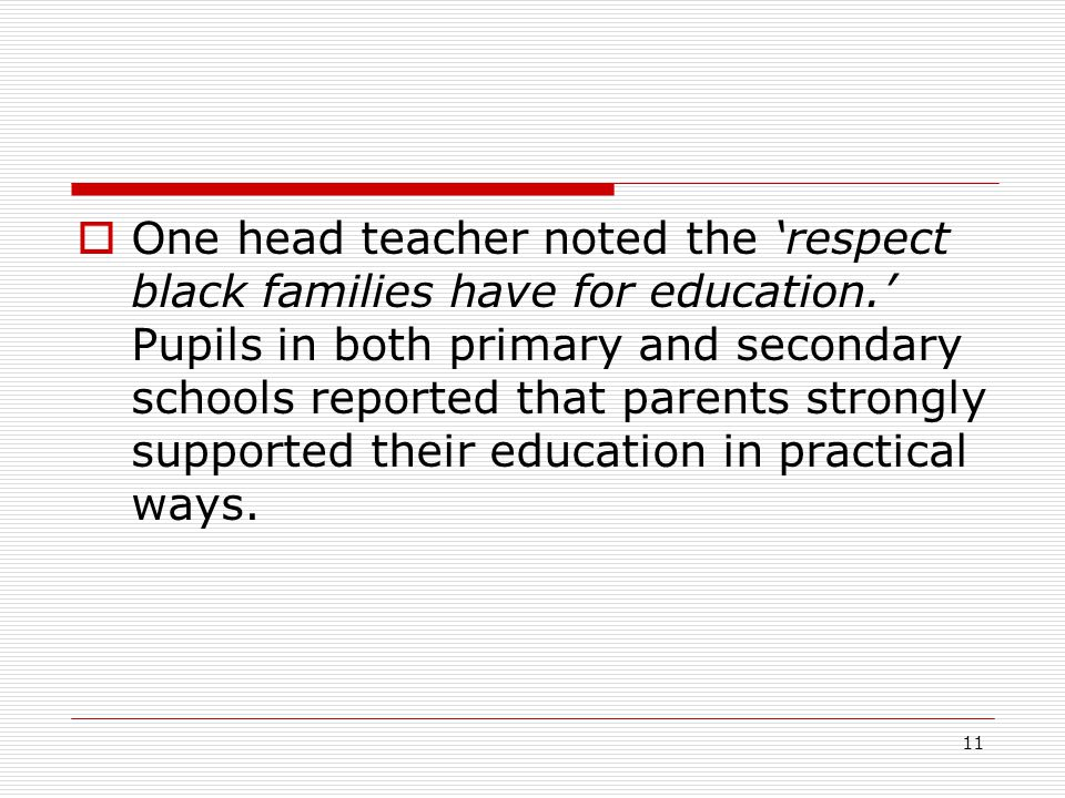 11  One head teacher noted the 'respect black families have for education.' Pupils in both primary and secondary schools reported that parents strongly supported their education in practical ways.
