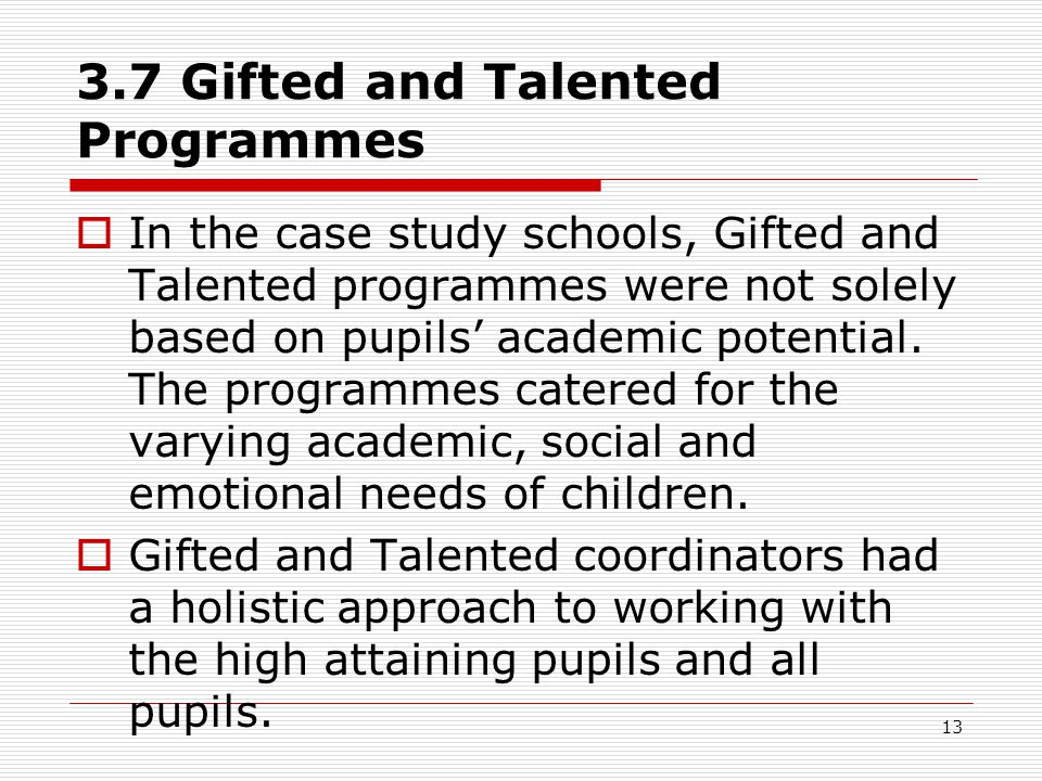 13 3.7 Gifted and Talented Programmes  In the case study schools, Gifted and Talented programmes were not solely based on pupils' academic potential.