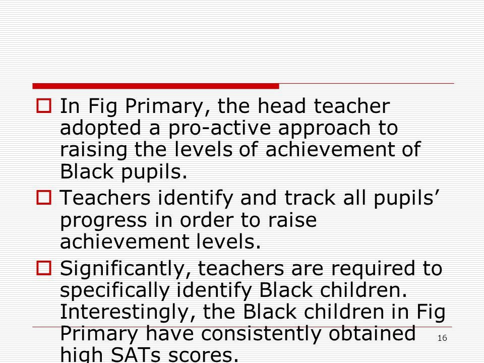 16  In Fig Primary, the head teacher adopted a pro-active approach to raising the levels of achievement of Black pupils.