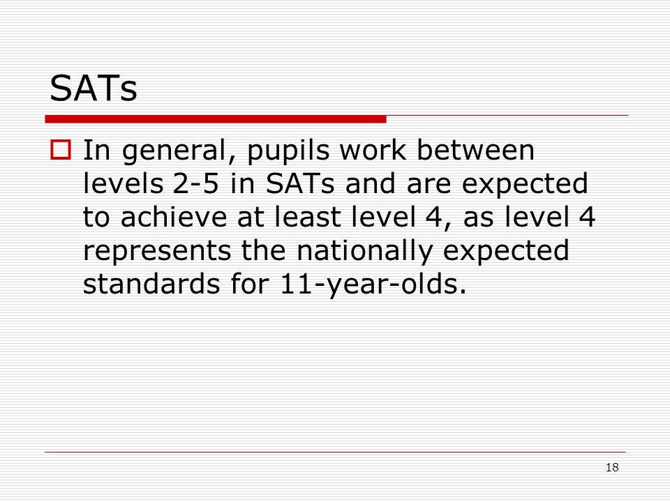 18 SATs  In general, pupils work between levels 2-5 in SATs and are expected to achieve at least level 4, as level 4 represents the nationally expected standards for 11-year-olds.