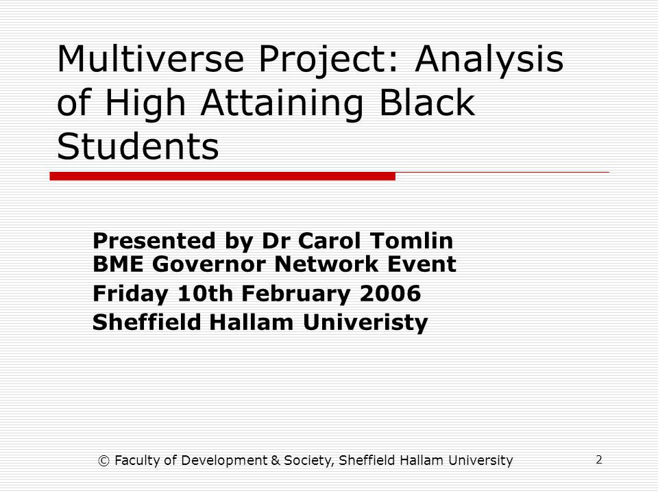 2 Multiverse Project: Analysis of High Attaining Black Students Presented by Dr Carol Tomlin BME Governor Network Event Friday 10th February 2006 Sheffield Hallam Univeristy © Faculty of Development & Society, Sheffield Hallam University