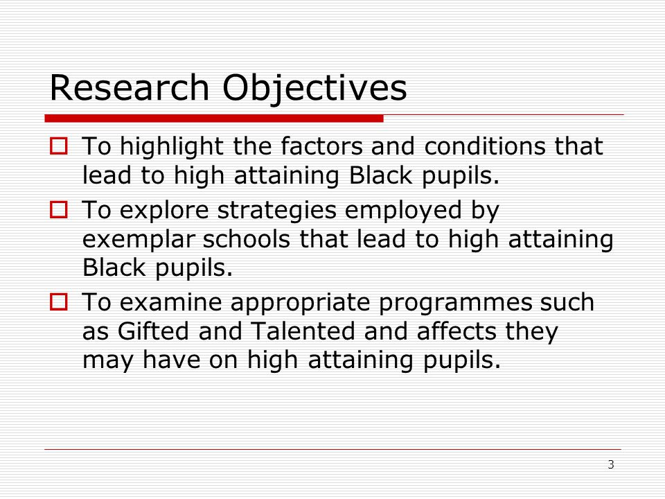 3 Research Objectives  To highlight the factors and conditions that lead to high attaining Black pupils.