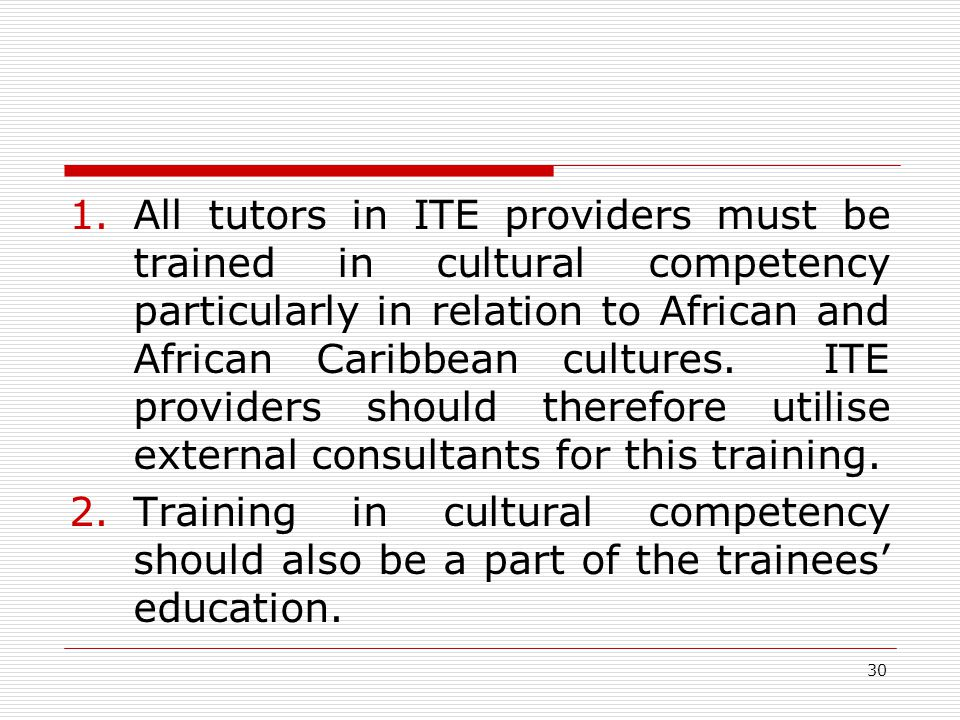 30 1.All tutors in ITE providers must be trained in cultural competency particularly in relation to African and African Caribbean cultures. ITE provid