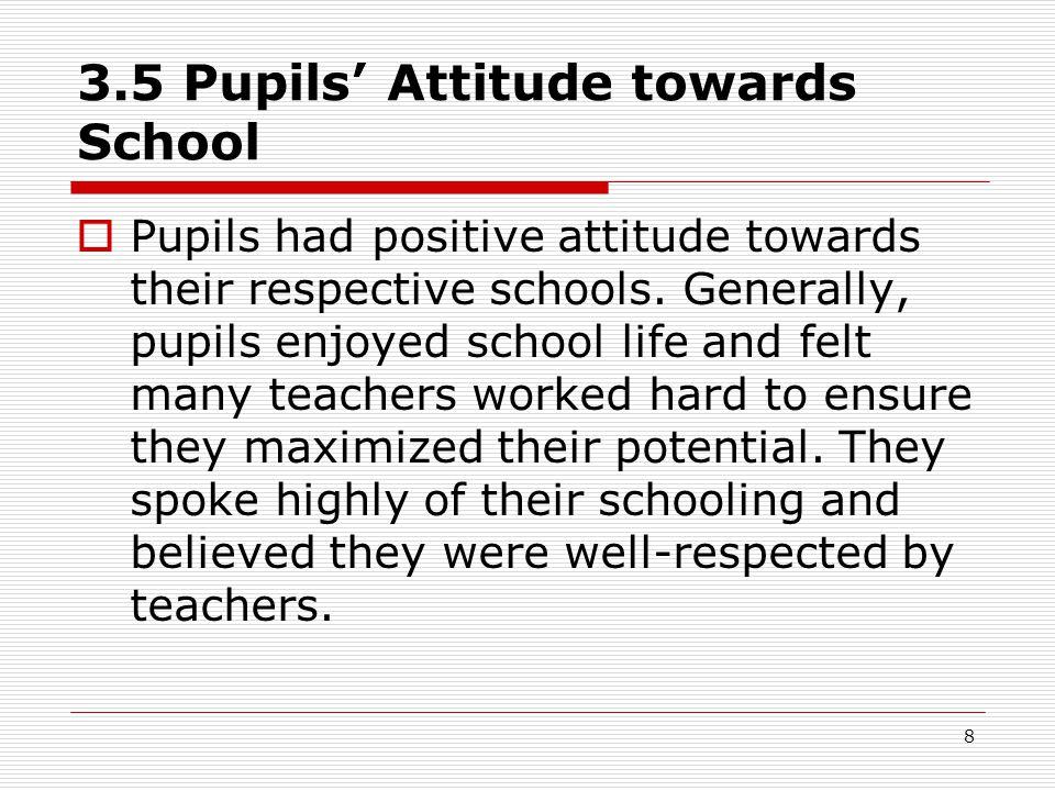 8 3.5 Pupils' Attitude towards School  Pupils had positive attitude towards their respective schools.