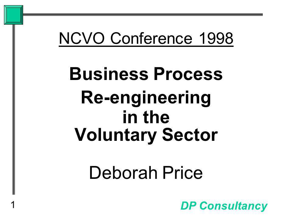 1 DP Consultancy NCVO Conference 1998 Business Process Re-engineering in the Voluntary Sector Deborah Price