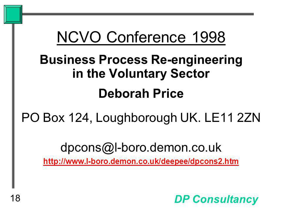18 DP Consultancy NCVO Conference 1998 Business Process Re-engineering in the Voluntary Sector Deborah Price PO Box 124, Loughborough UK.