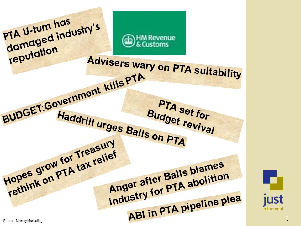 3 Anger after Balls blames industry for PTA abolition ABI in PTA pipeline plea Haddrill urges Balls on PTA PTA set for Budget revival Hopes grow for Treasury rethink on PTA tax relief PTA U-turn has damaged industry s reputation Source: Money Marketing Advisers wary on PTA suitability BUDGET:Government kills PTA