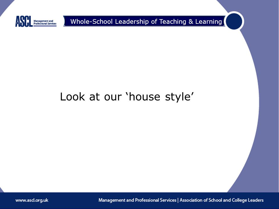 Raising Your Game Whole-School Leadership of Teaching & Learning Look at our 'house style'