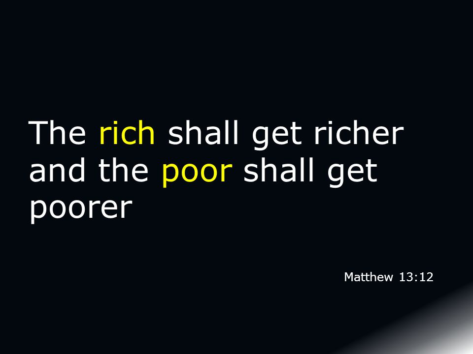 The rich shall get richer and the poor shall get poorer Matthew 13:12