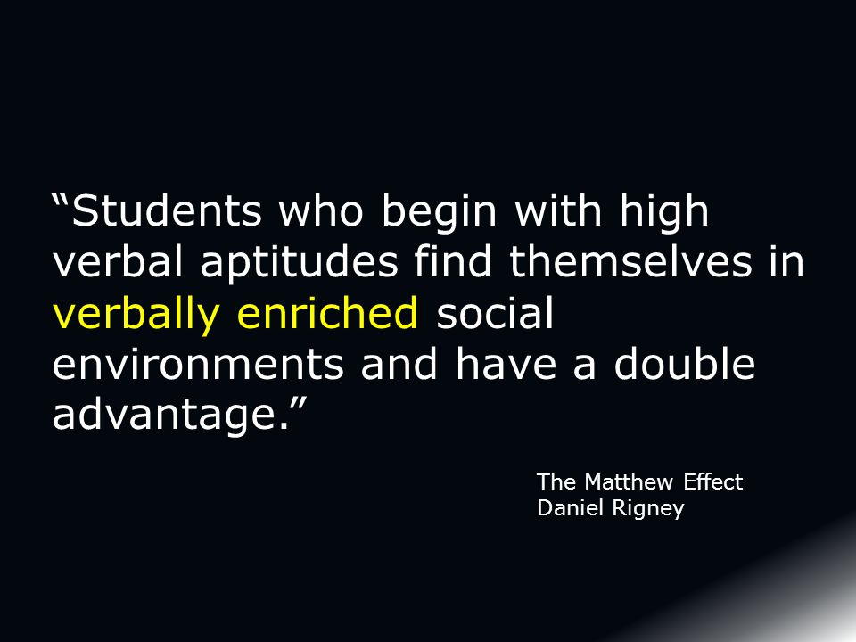 Students who begin with high verbal aptitudes find themselves in verbally enriched social environments and have a double advantage. The Matthew Effect Daniel Rigney