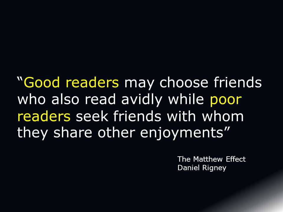 Good readers may choose friends who also read avidly while poor readers seek friends with whom they share other enjoyments The Matthew Effect Daniel Rigney