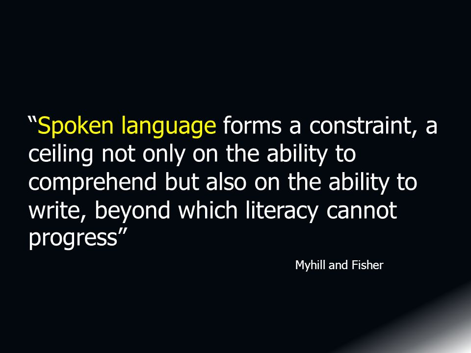 Spoken language forms a constraint, a ceiling not only on the ability to comprehend but also on the ability to write, beyond which literacy cannot progress Myhill and Fisher