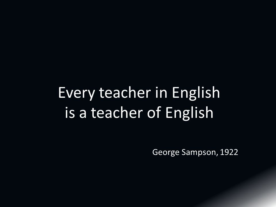 Every teacher in English is a teacher of English George Sampson, 1922