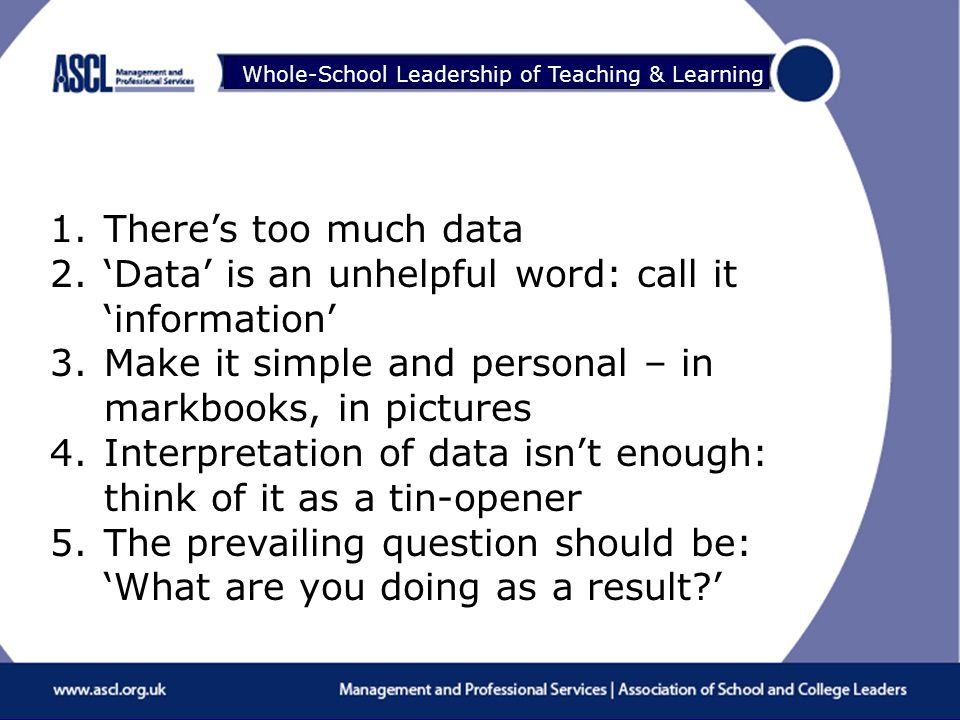 Raising Your Game Whole-School Leadership of Teaching & Learning 1.There's too much data 2.'Data' is an unhelpful word: call it 'information' 3.Make it simple and personal – in markbooks, in pictures 4.Interpretation of data isn't enough: think of it as a tin-opener 5.The prevailing question should be: 'What are you doing as a result '