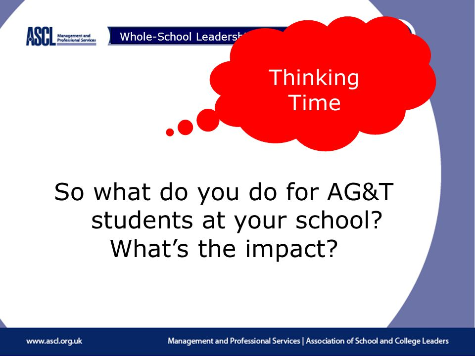 Raising Your Game Whole-School Leadership of Teaching & Learning So what do you do for AG&T students at your school.