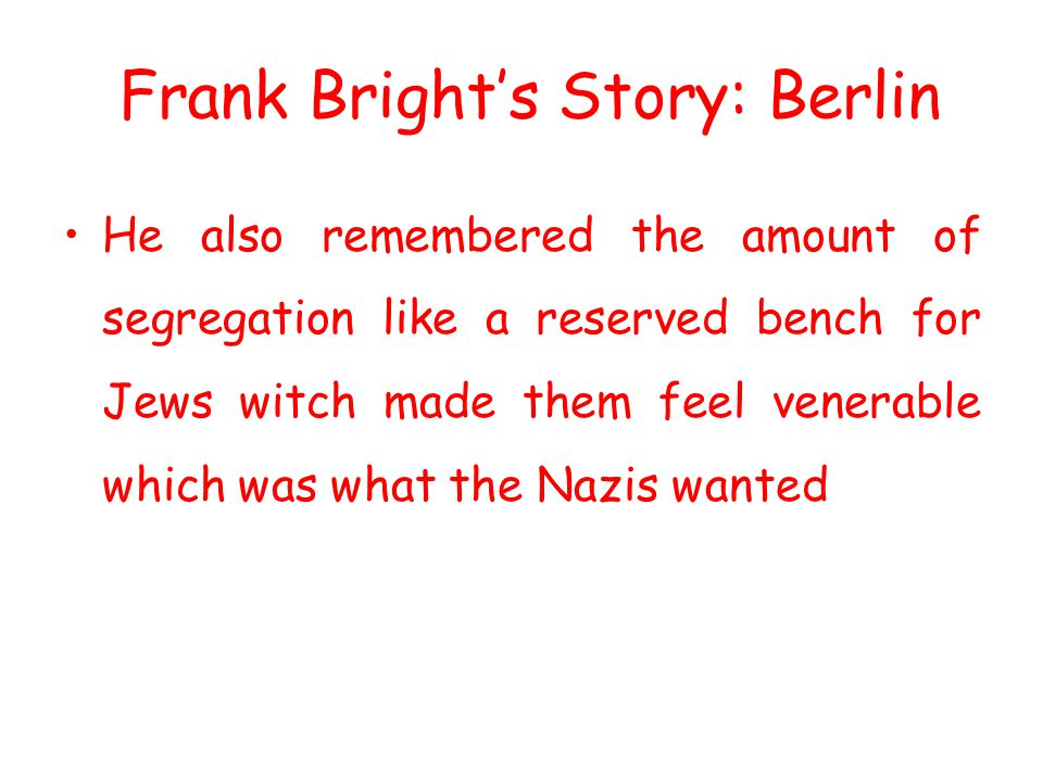 He also remembered the amount of segregation like a reserved bench for Jews witch made them feel venerable which was what the Nazis wanted Frank Brigh