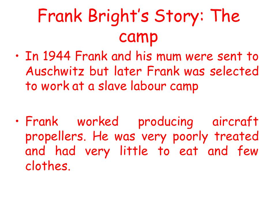 Frank Bright's Story: The camp In 1944 Frank and his mum were sent to Auschwitz but later Frank was selected to work at a slave labour camp Frank work