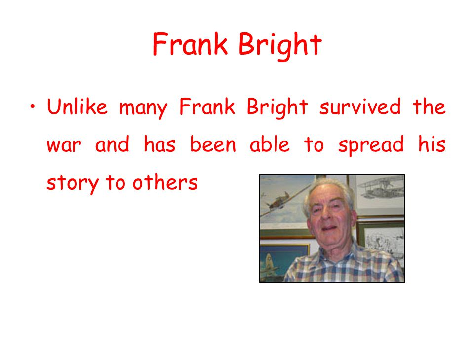 Frank Bright Unlike many Frank Bright survived the war and has been able to spread his story to others