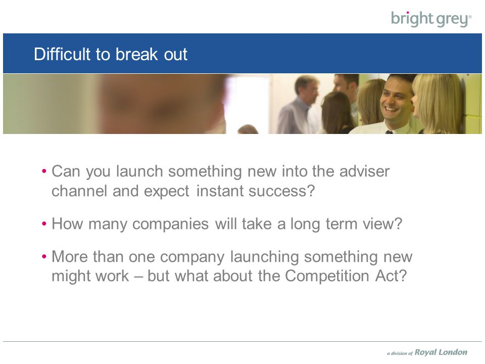 Difficult to break out Can you launch something new into the adviser channel and expect instant success.