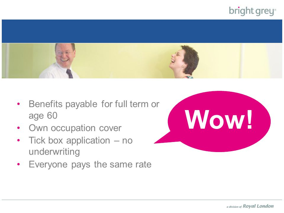 Benefits payable for full term or age 60 Own occupation cover Tick box application – no underwriting Everyone pays the same rate Wow!