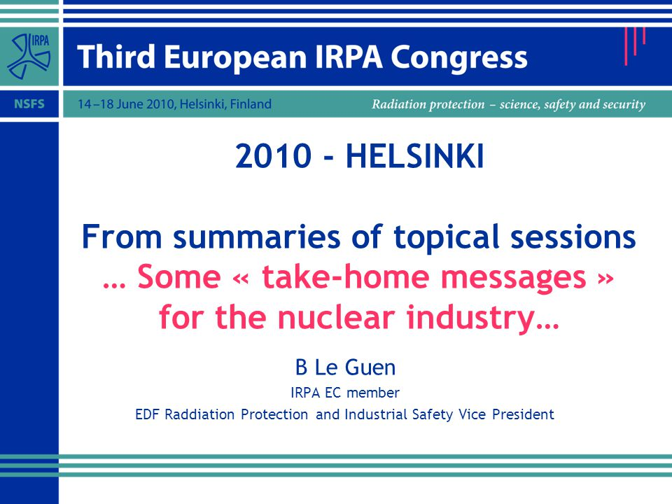 2010 - HELSINKI From summaries of topical sessions … Some « take-home messages » for the nuclear industry… B Le Guen IRPA EC member EDF Raddiation Protection and Industrial Safety Vice President
