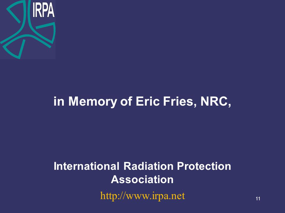 11 in Memory of Eric Fries, NRC, International Radiation Protection Association http://www.irpa.net 11