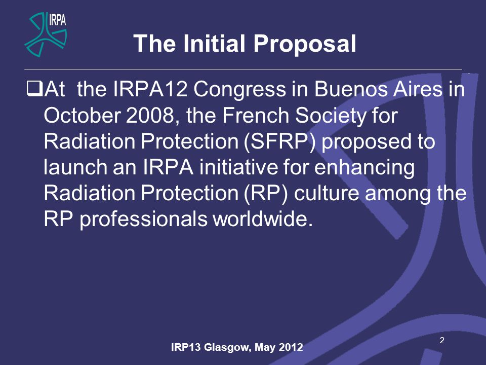 The Initial Proposal  At the IRPA12 Congress in Buenos Aires in October 2008, the French Society for Radiation Protection (SFRP) proposed to launch an IRPA initiative for enhancing Radiation Protection (RP) culture among the RP professionals worldwide.