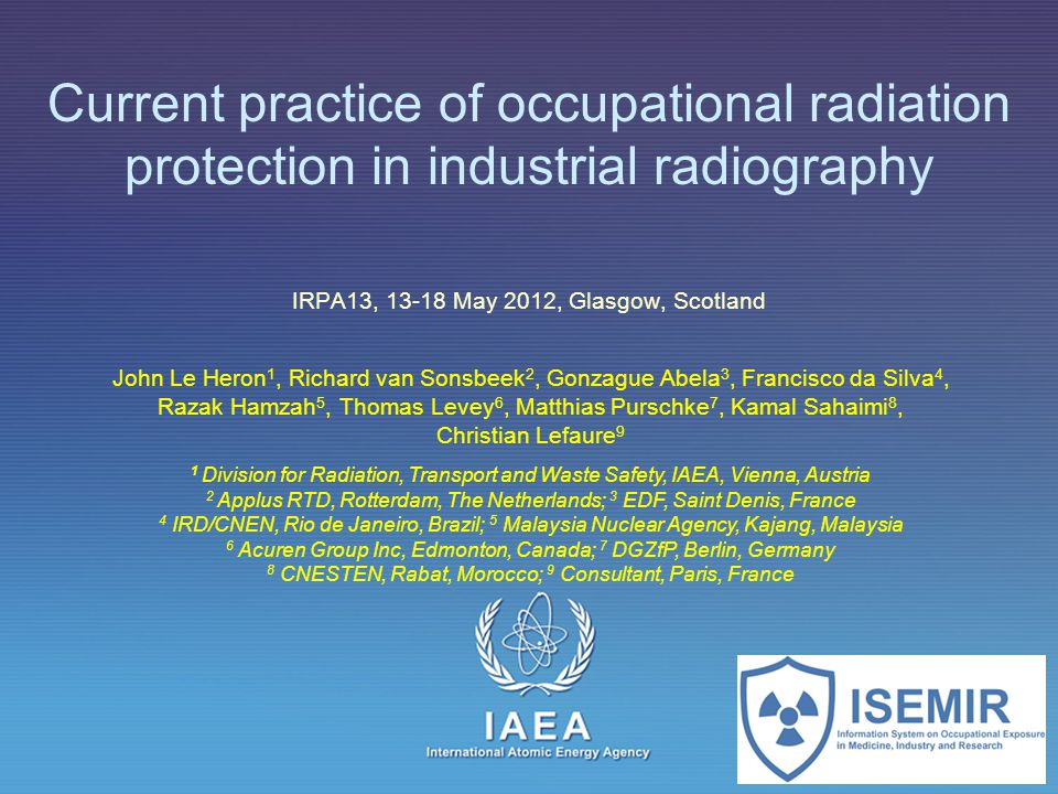 IAEA International Atomic Energy Agency Current practice of occupational radiation protection in industrial radiography IRPA13, 13-18 May 2012, Glasgo