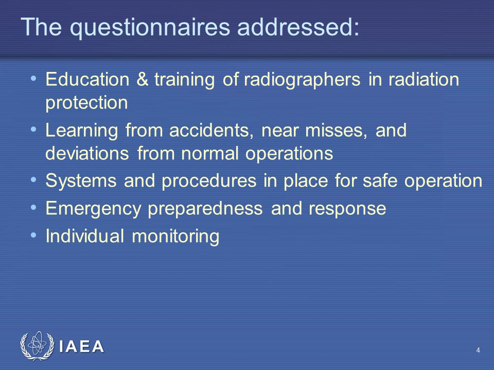 IAEA 4 The questionnaires addressed: Education & training of radiographers in radiation protection Learning from accidents, near misses, and deviation