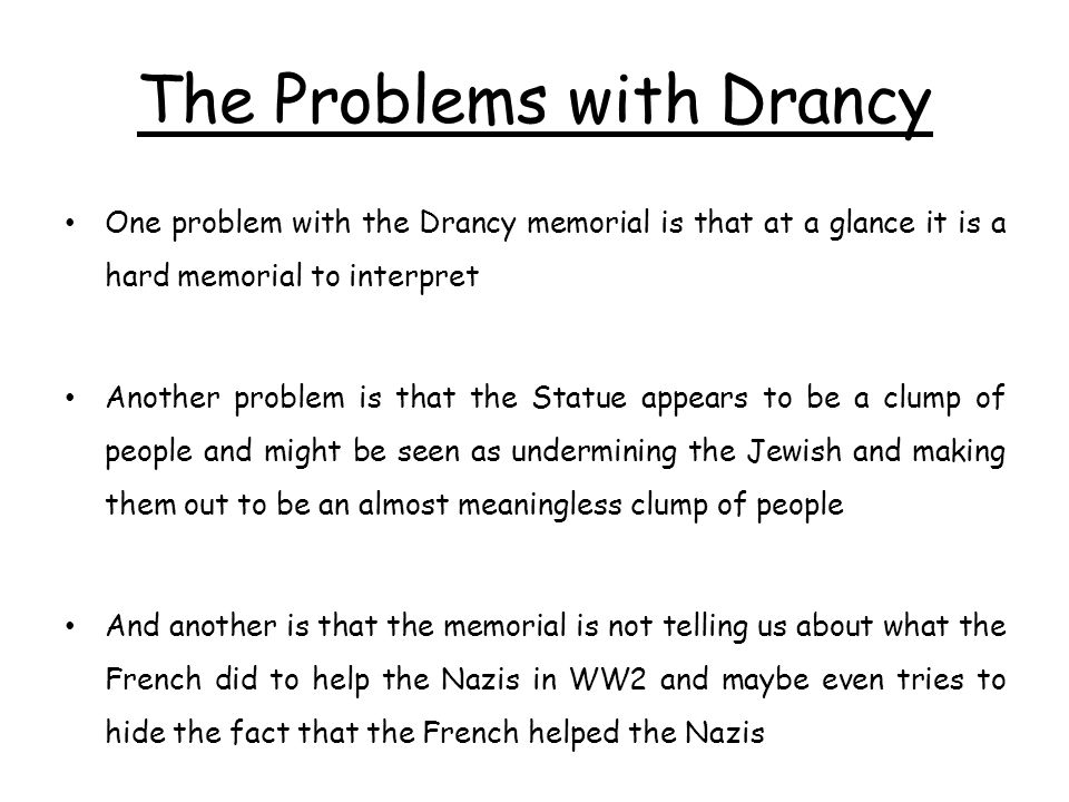 The Problems with Drancy One problem with the Drancy memorial is that at a glance it is a hard memorial to interpret Another problem is that the Statue appears to be a clump of people and might be seen as undermining the Jewish and making them out to be an almost meaningless clump of people And another is that the memorial is not telling us about what the French did to help the Nazis in WW2 and maybe even tries to hide the fact that the French helped the Nazis