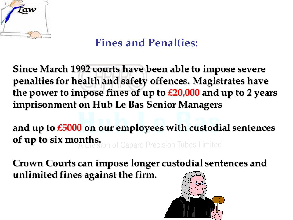 Fines and Penalties: Since March 1992 courts have been able to impose severe penalties for health and safety offences.