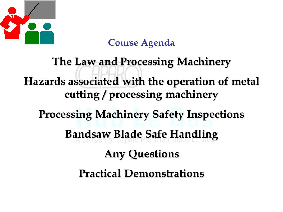 Course Agenda The Law and Processing Machinery Hazards associated with the operation of metal cutting / processing machinery Processing Machinery Safety Inspections Bandsaw Blade Safe Handling Any Questions Practical Demonstrations