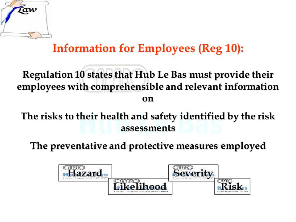 Information for Employees (Reg 10): Regulation 10 states that Hub Le Bas must provide their employees with comprehensible and relevant information on The risks to their health and safety identified by the risk assessments The preventative and protective measures employed