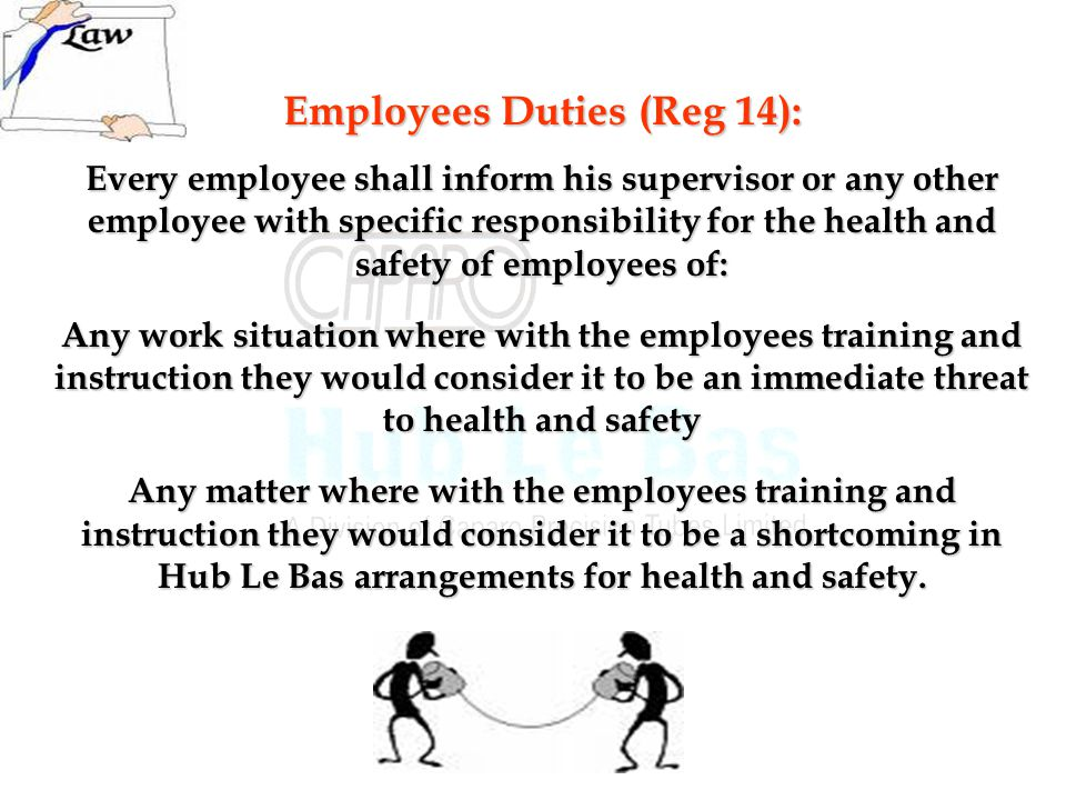 Employees Duties (Reg 14): Every employee shall inform his supervisor or any other employee with specific responsibility for the health and safety of employees of: Any work situation where with the employees training and instruction they would consider it to be an immediate threat to health and safety Any matter where with the employees training and instruction they would consider it to be a shortcoming in Hub Le Bas arrangements for health and safety.