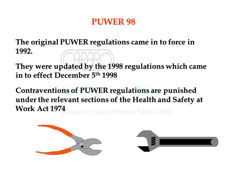 PUWER 98 The original PUWER regulations came in to force in 1992.