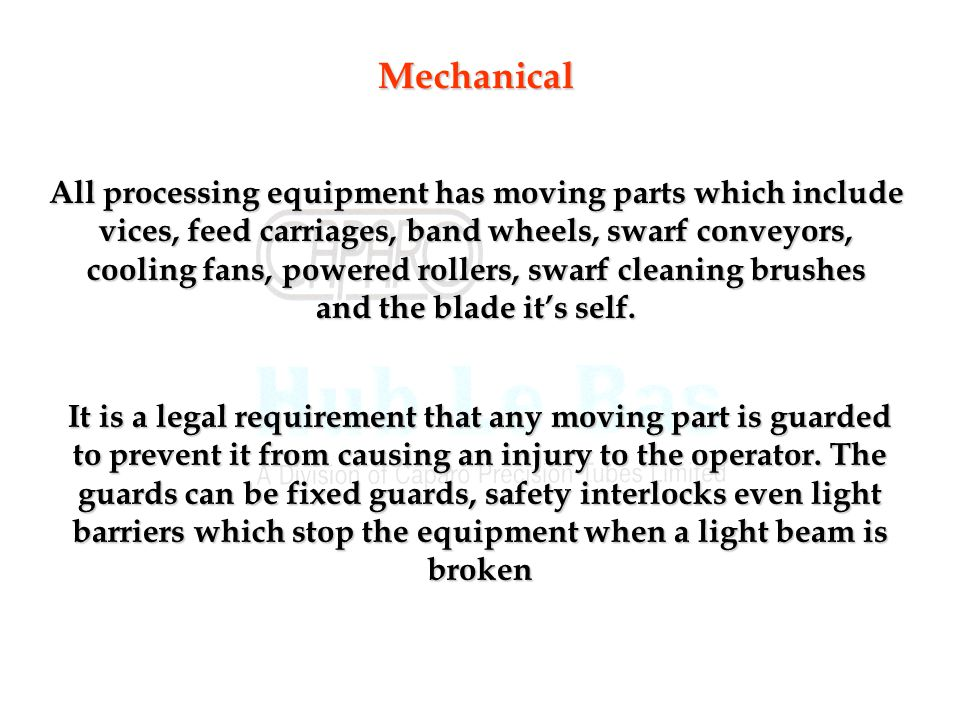 Mechanical All processing equipment has moving parts which include vices, feed carriages, band wheels, swarf conveyors, cooling fans, powered rollers, swarf cleaning brushes and the blade it's self.